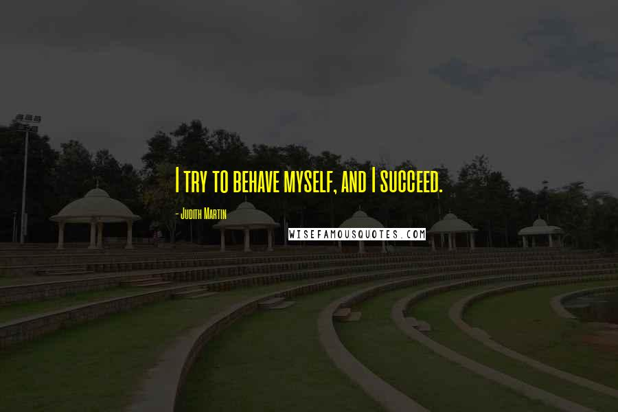 Judith Martin quotes: I try to behave myself, and I succeed.