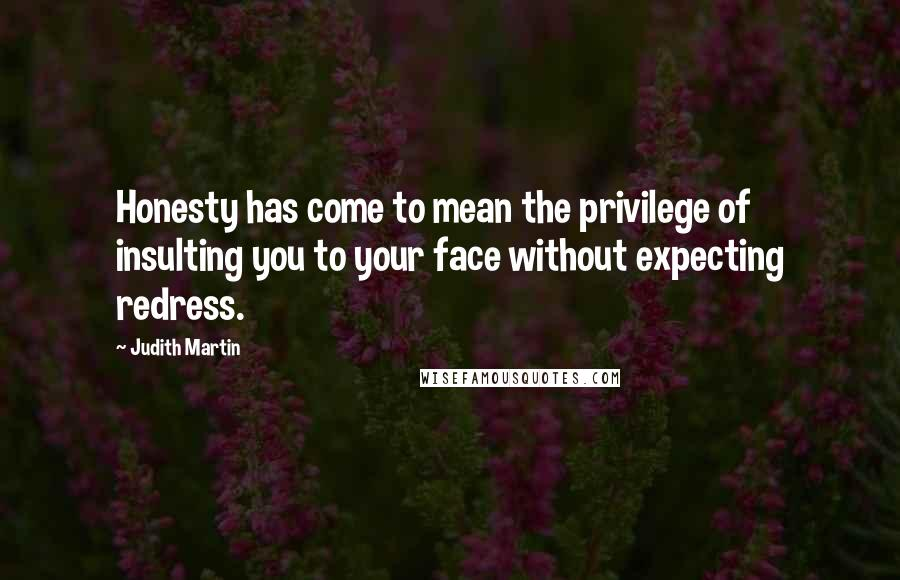 Judith Martin quotes: Honesty has come to mean the privilege of insulting you to your face without expecting redress.