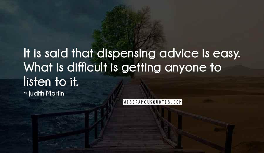 Judith Martin quotes: It is said that dispensing advice is easy. What is difficult is getting anyone to listen to it.