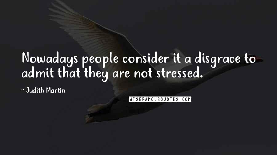 Judith Martin quotes: Nowadays people consider it a disgrace to admit that they are not stressed.