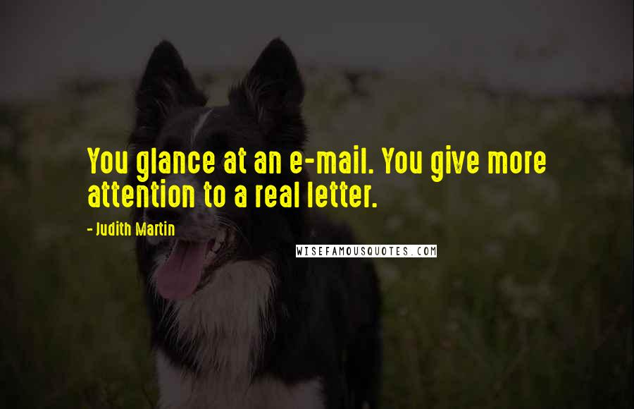 Judith Martin quotes: You glance at an e-mail. You give more attention to a real letter.