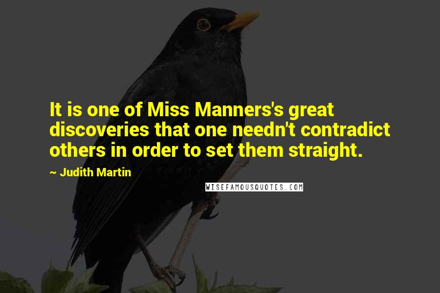 Judith Martin quotes: It is one of Miss Manners's great discoveries that one needn't contradict others in order to set them straight.