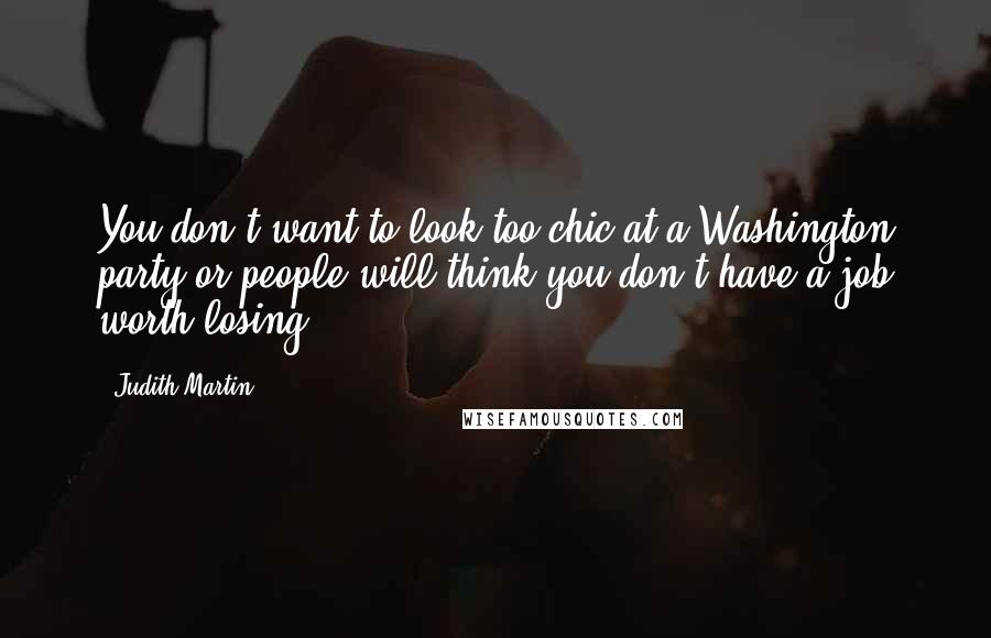 Judith Martin quotes: You don't want to look too chic at a Washington party or people will think you don't have a job worth losing.