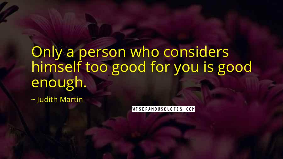 Judith Martin quotes: Only a person who considers himself too good for you is good enough.