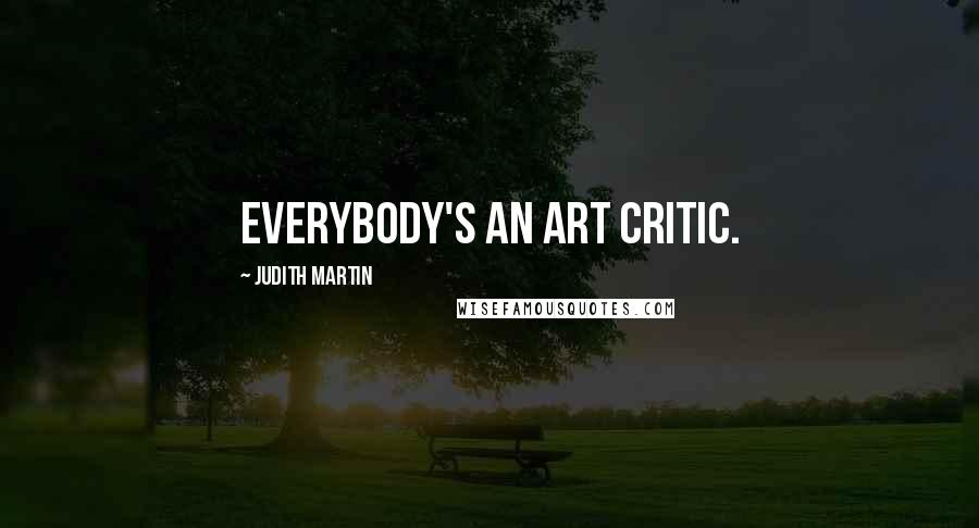 Judith Martin quotes: Everybody's an art critic.