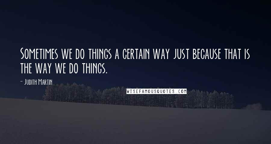 Judith Martin quotes: Sometimes we do things a certain way just because that is the way we do things.