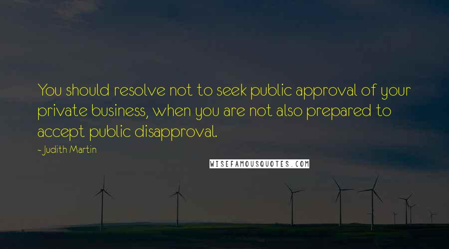 Judith Martin quotes: You should resolve not to seek public approval of your private business, when you are not also prepared to accept public disapproval.