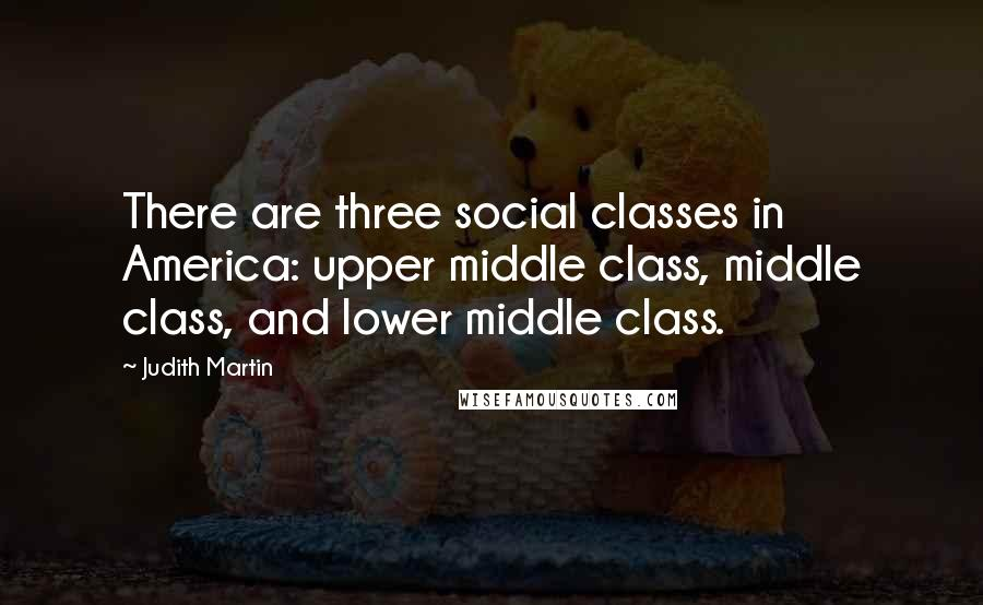 Judith Martin quotes: There are three social classes in America: upper middle class, middle class, and lower middle class.