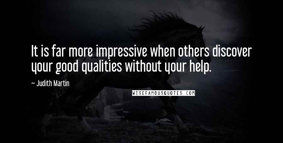 Judith Martin quotes: It is far more impressive when others discover your good qualities without your help.