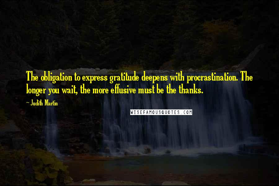 Judith Martin quotes: The obligation to express gratitude deepens with procrastination. The longer you wait, the more effusive must be the thanks.