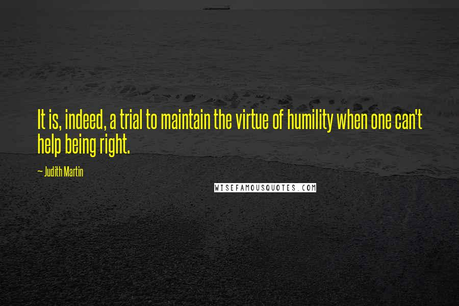 Judith Martin quotes: It is, indeed, a trial to maintain the virtue of humility when one can't help being right.