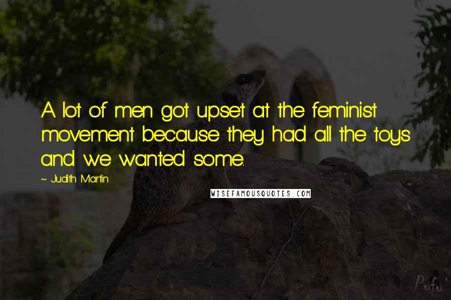 Judith Martin quotes: A lot of men got upset at the feminist movement because they had all the toys and we wanted some.