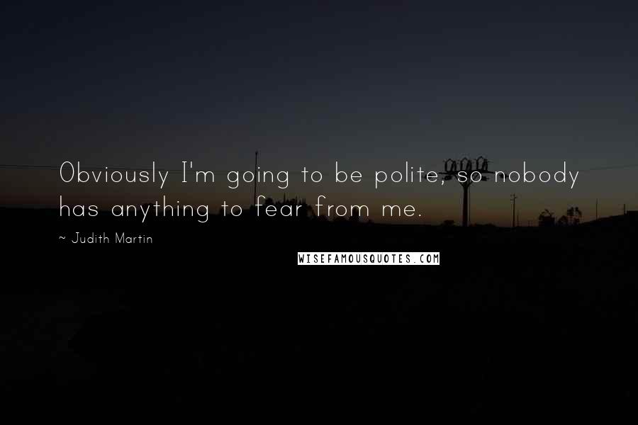 Judith Martin quotes: Obviously I'm going to be polite, so nobody has anything to fear from me.