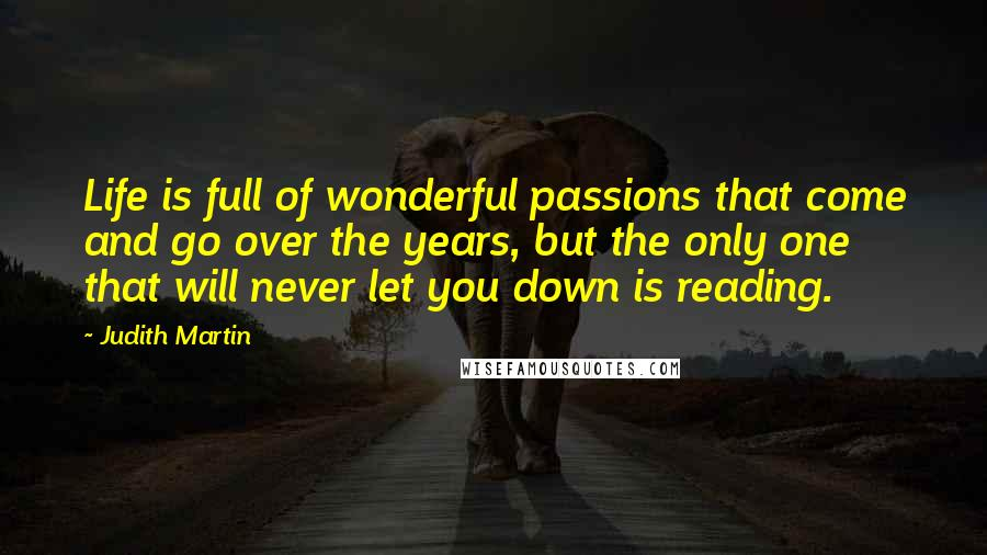 Judith Martin quotes: Life is full of wonderful passions that come and go over the years, but the only one that will never let you down is reading.