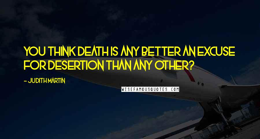 Judith Martin quotes: You think death is any better an excuse for desertion than any other?