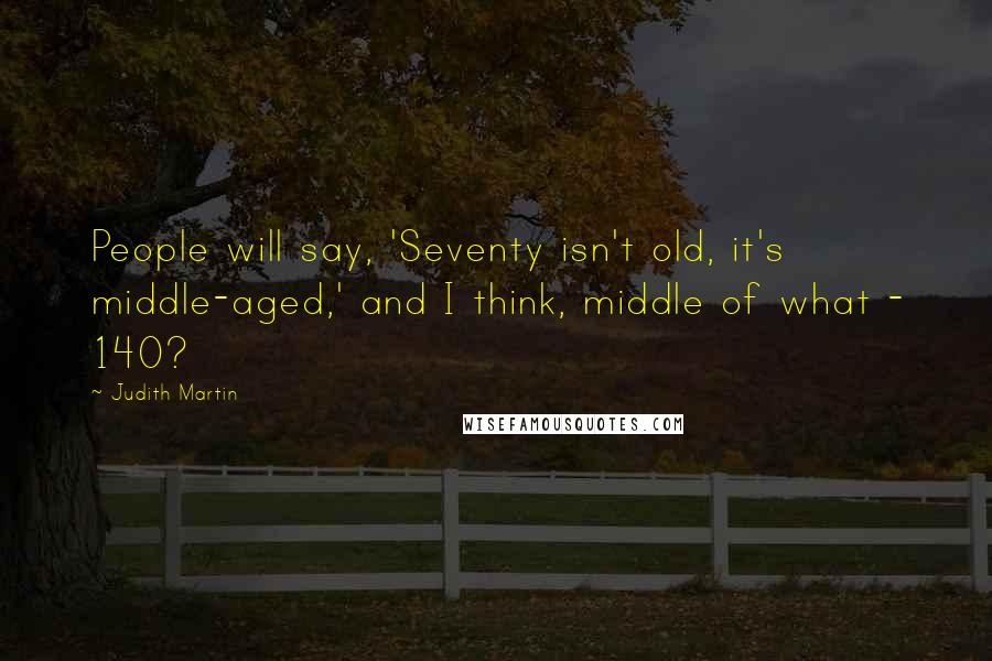 Judith Martin quotes: People will say, 'Seventy isn't old, it's middle-aged,' and I think, middle of what - 140?