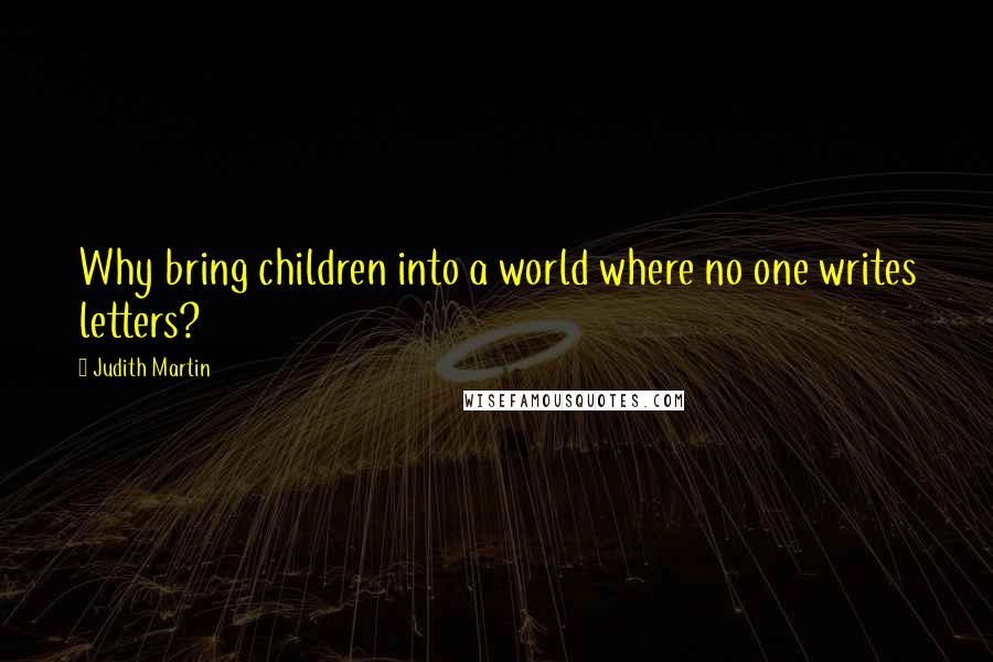 Judith Martin quotes: Why bring children into a world where no one writes letters?