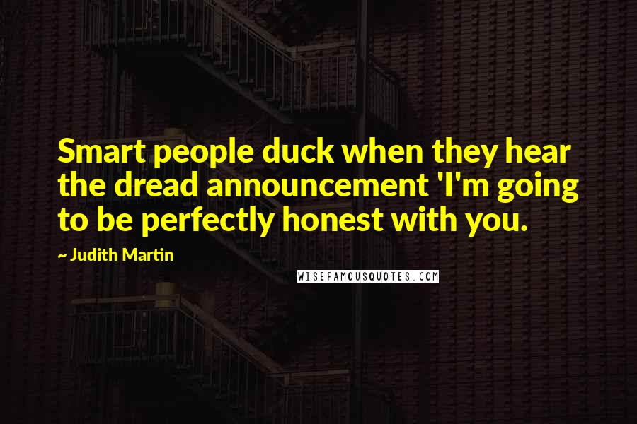 Judith Martin quotes: Smart people duck when they hear the dread announcement 'I'm going to be perfectly honest with you.