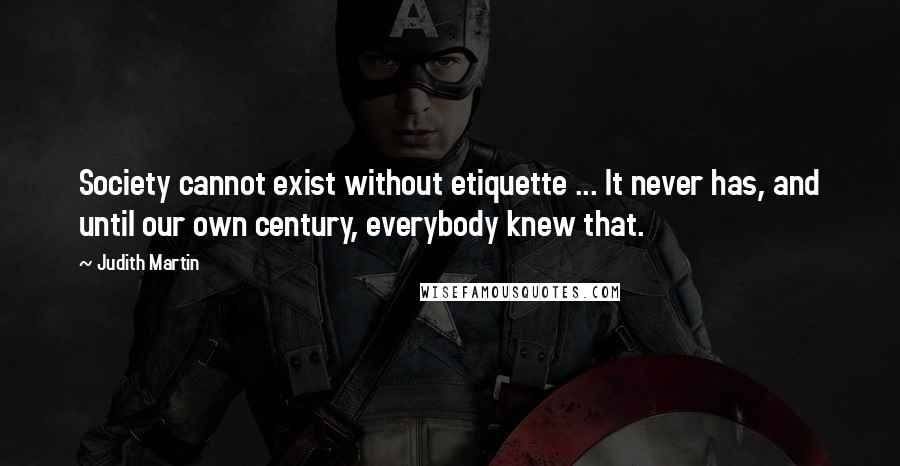 Judith Martin quotes: Society cannot exist without etiquette ... It never has, and until our own century, everybody knew that.