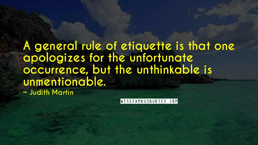 Judith Martin quotes: A general rule of etiquette is that one apologizes for the unfortunate occurrence, but the unthinkable is unmentionable.
