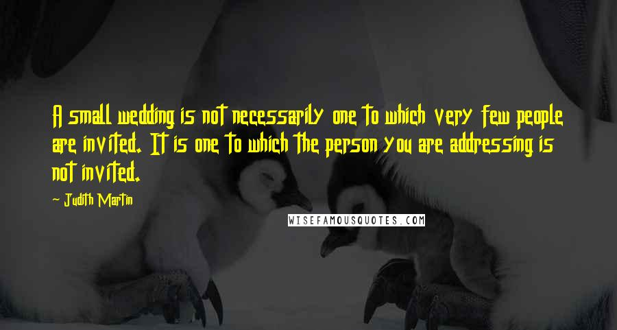 Judith Martin quotes: A small wedding is not necessarily one to which very few people are invited. It is one to which the person you are addressing is not invited.