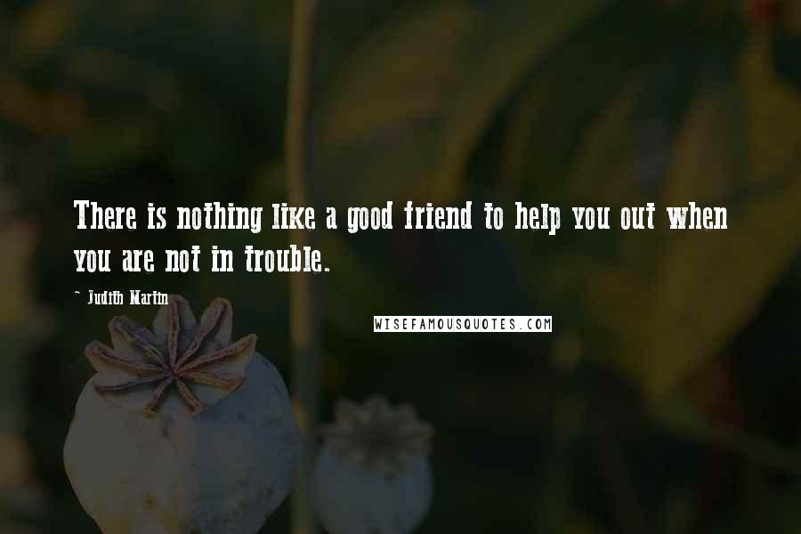 Judith Martin quotes: There is nothing like a good friend to help you out when you are not in trouble.