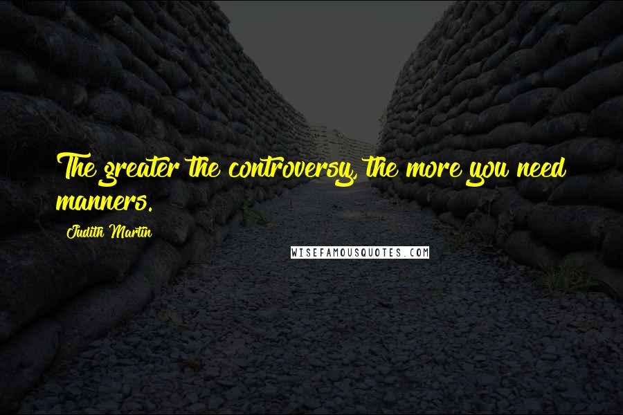 Judith Martin quotes: The greater the controversy, the more you need manners.