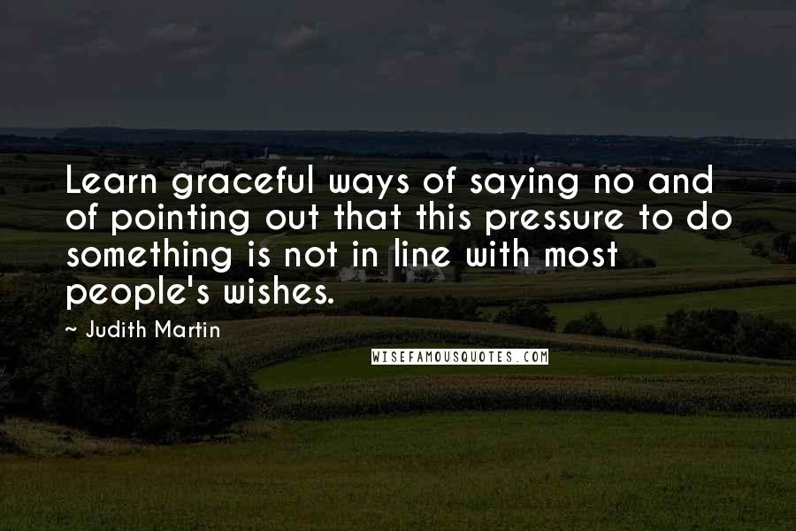 Judith Martin quotes: Learn graceful ways of saying no and of pointing out that this pressure to do something is not in line with most people's wishes.
