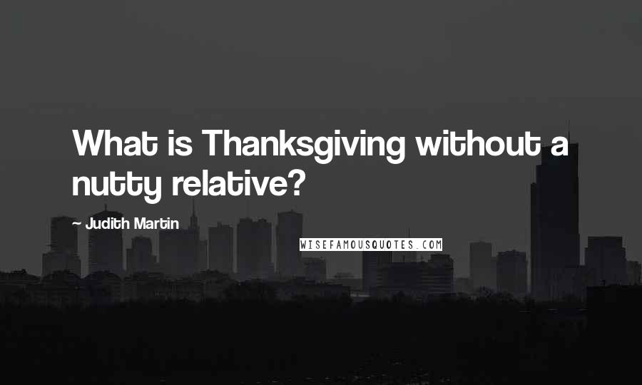 Judith Martin quotes: What is Thanksgiving without a nutty relative?