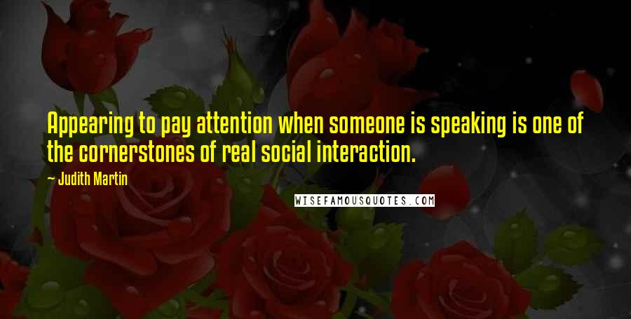 Judith Martin quotes: Appearing to pay attention when someone is speaking is one of the cornerstones of real social interaction.