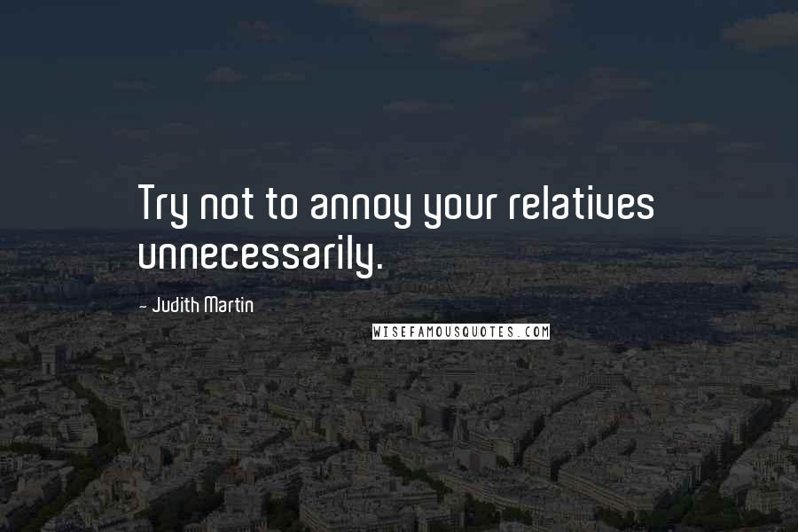 Judith Martin quotes: Try not to annoy your relatives unnecessarily.