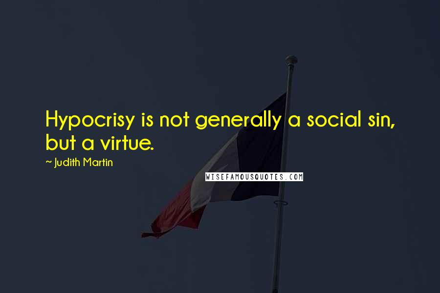 Judith Martin quotes: Hypocrisy is not generally a social sin, but a virtue.