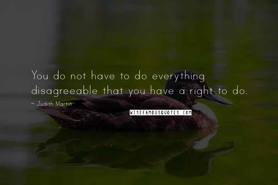 Judith Martin quotes: You do not have to do everything disagreeable that you have a right to do.