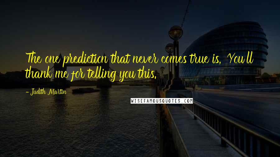 Judith Martin quotes: The one prediction that never comes true is, 'You'll thank me for telling you this.