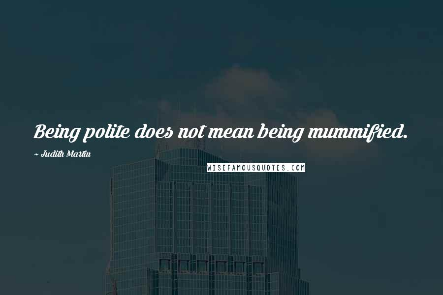 Judith Martin quotes: Being polite does not mean being mummified.