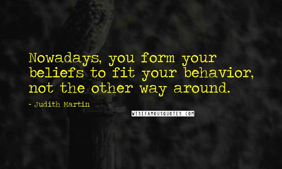 Judith Martin quotes: Nowadays, you form your beliefs to fit your behavior, not the other way around.