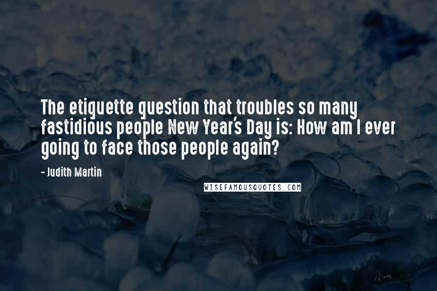 Judith Martin quotes: The etiquette question that troubles so many fastidious people New Year's Day is: How am I ever going to face those people again?