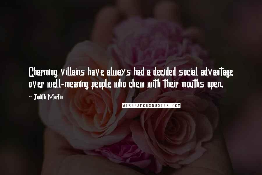 Judith Martin quotes: Charming villains have always had a decided social advantage over well-meaning people who chew with their mouths open.