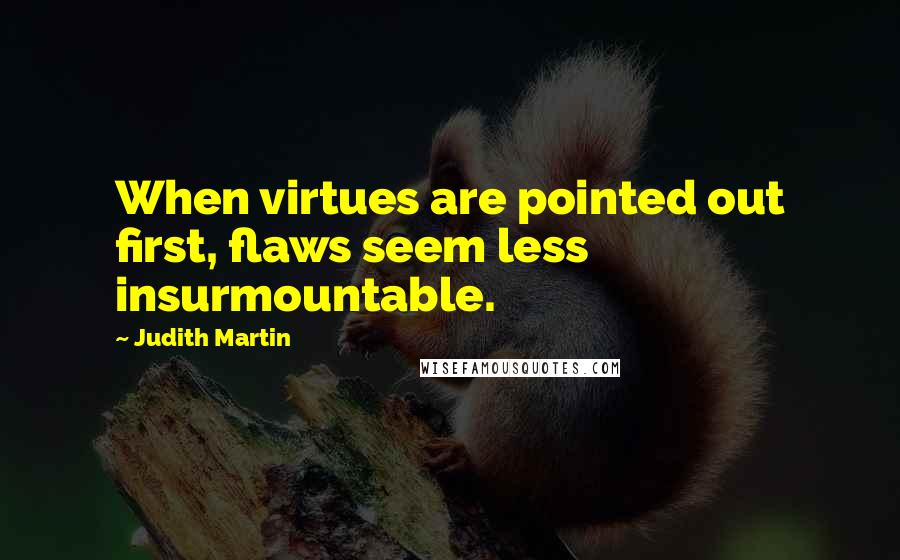 Judith Martin quotes: When virtues are pointed out first, flaws seem less insurmountable.