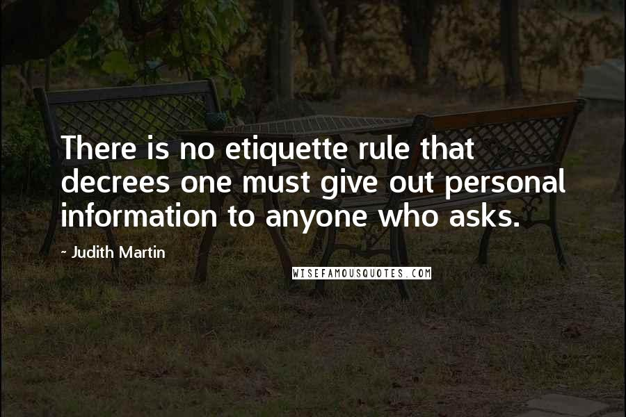 Judith Martin quotes: There is no etiquette rule that decrees one must give out personal information to anyone who asks.