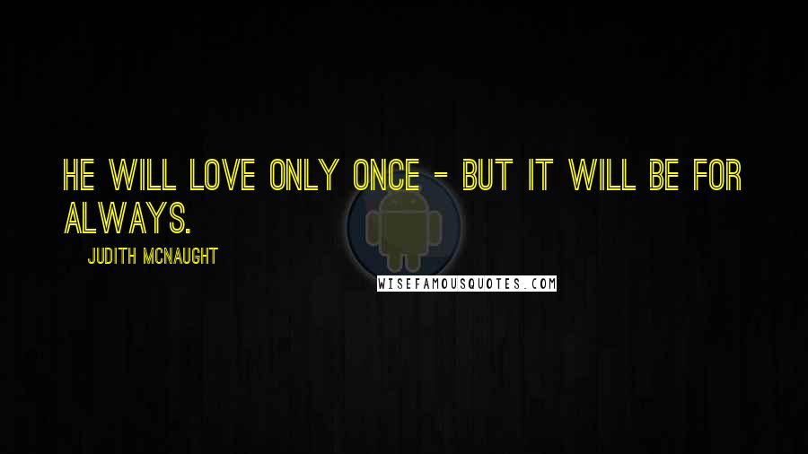 Judith McNaught quotes: He will love only once - but it will be for always.