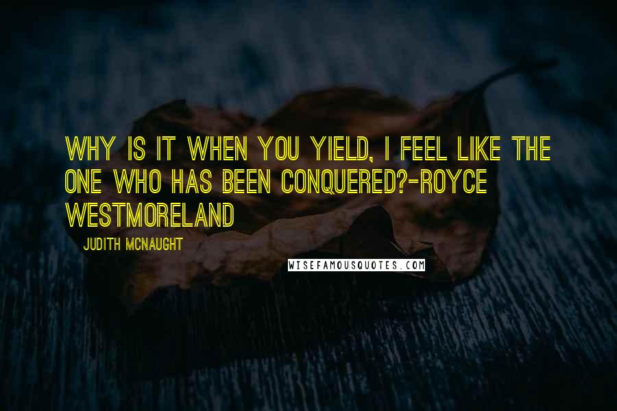 Judith McNaught quotes: Why is it when you yield, I feel like the one who has been conquered?-Royce Westmoreland