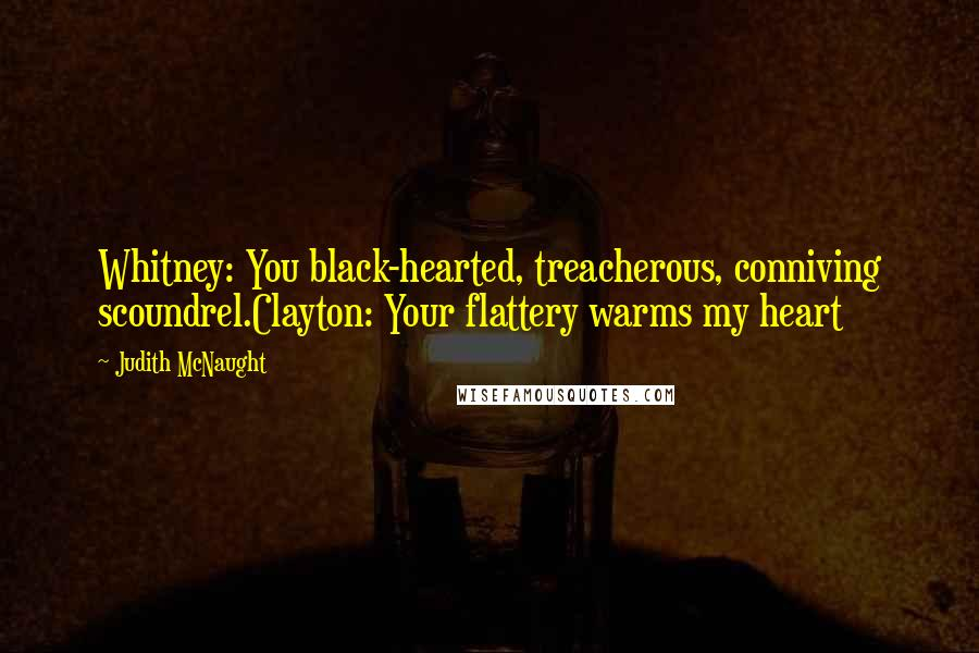 Judith McNaught quotes: Whitney: You black-hearted, treacherous, conniving scoundrel.Clayton: Your flattery warms my heart