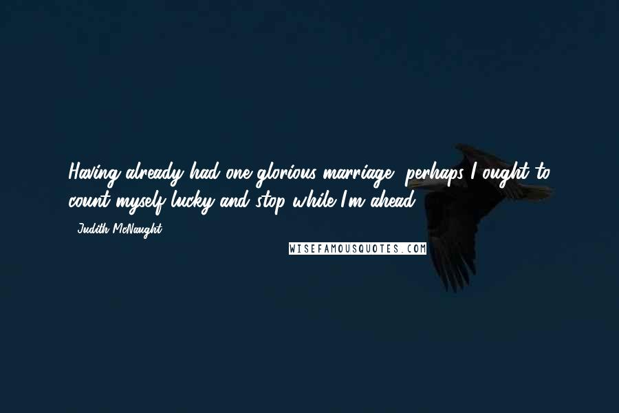 Judith McNaught quotes: Having already had one glorious marriage, perhaps I ought to count myself lucky and stop while I'm ahead.