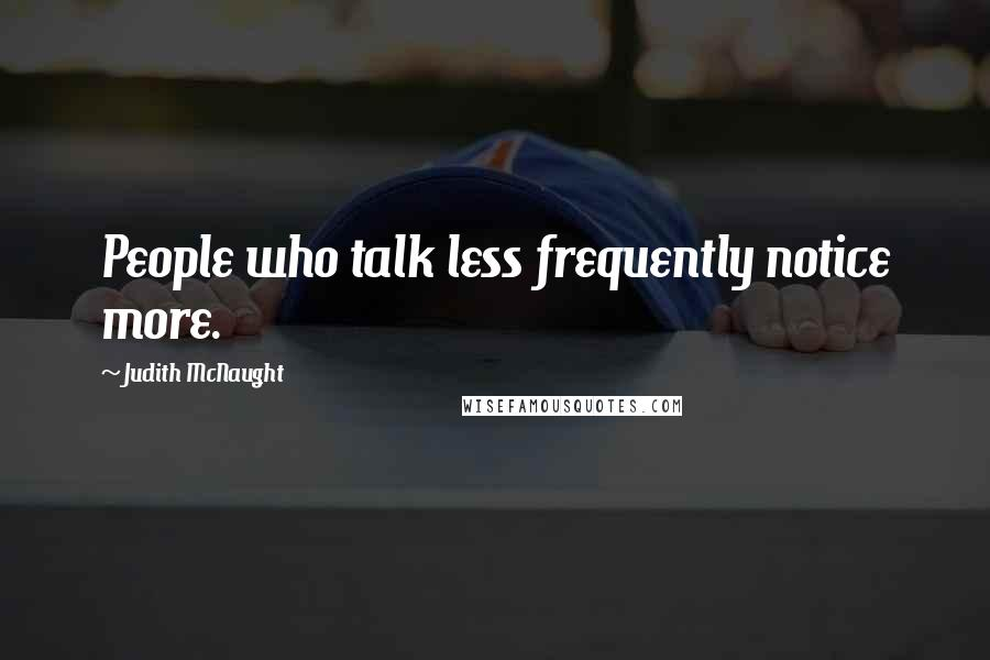Judith McNaught quotes: People who talk less frequently notice more.