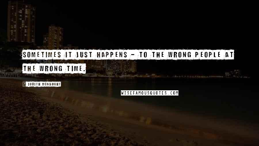 Judith McNaught quotes: Sometimes it just happens - to the wrong people at the wrong time.
