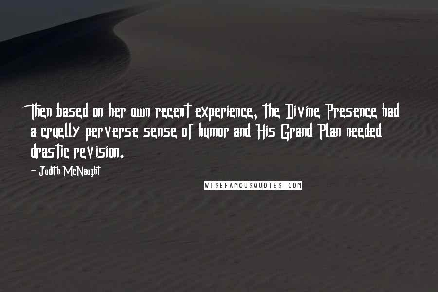 Judith McNaught quotes: Then based on her own recent experience, the Divine Presence had a cruelly perverse sense of humor and His Grand Plan needed drastic revision.