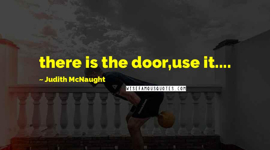 Judith McNaught quotes: there is the door,use it....