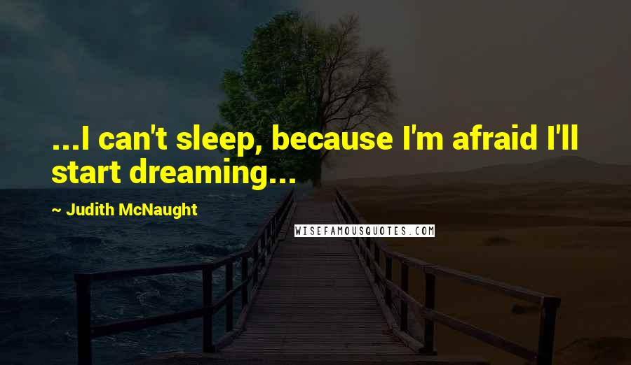 Judith McNaught quotes: ...I can't sleep, because I'm afraid I'll start dreaming...