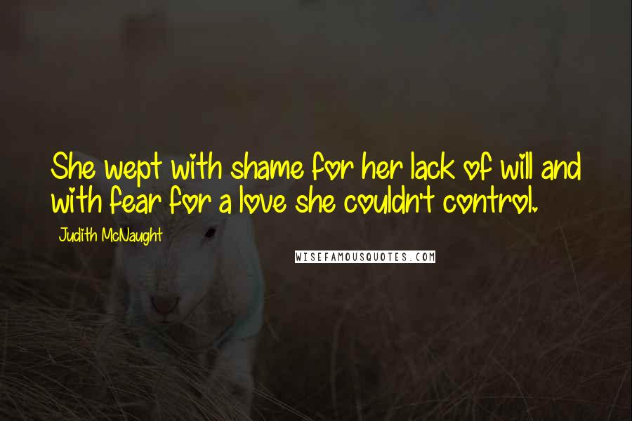 Judith McNaught quotes: She wept with shame for her lack of will and with fear for a love she couldn't control.